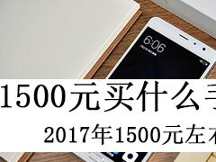 1500元买什么手机好?十款2017年1500元左右手机推荐
