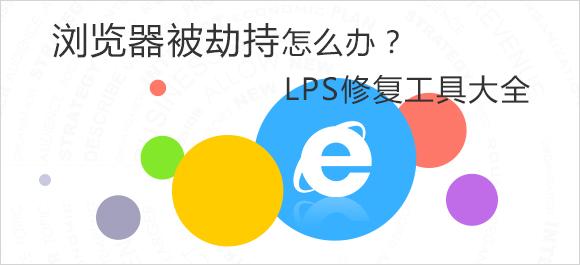 浏览器被劫持怎么办?LPS修复工具大全